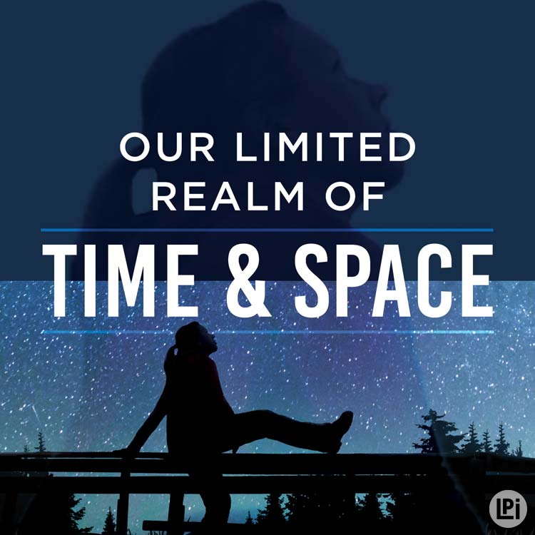Our Limited Realm of Time & Space